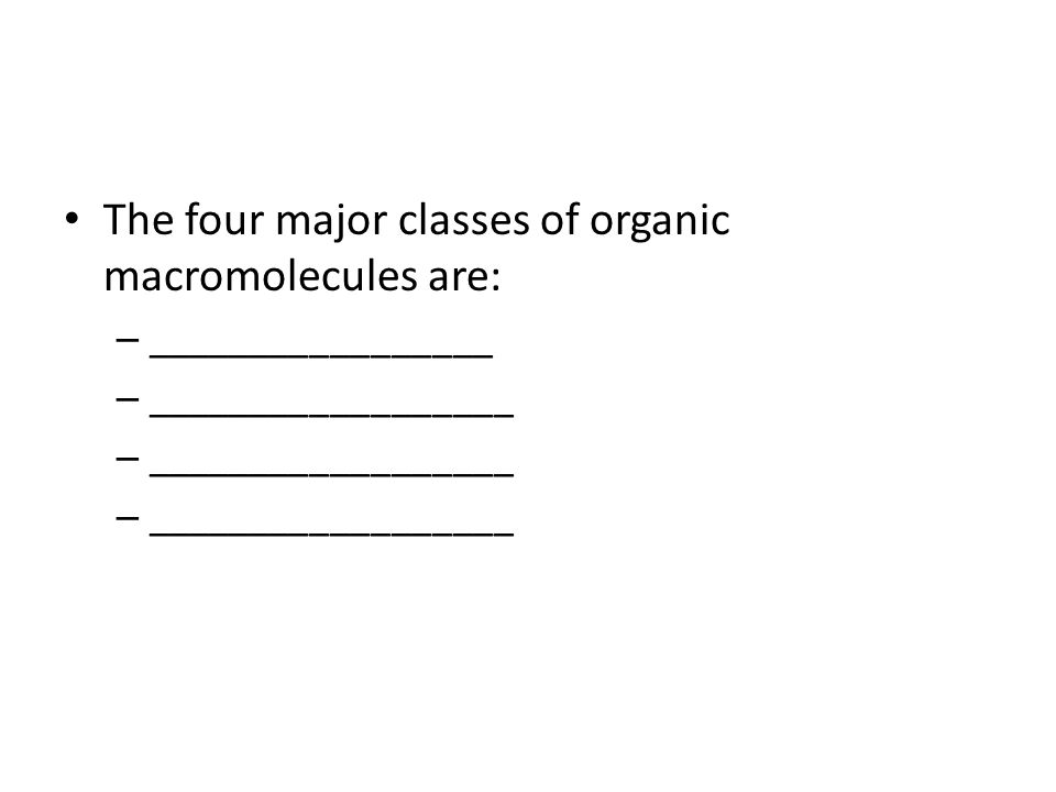 The four major classes of organic macromolecules are: – _________________ – __________________