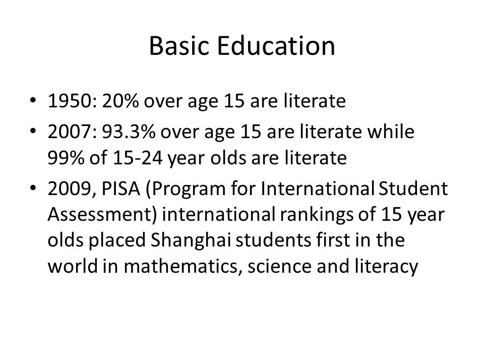 Basic Education 1950: 20% over age 15 are literate 2007: 93.3% over age 15 are literate while 99% of 15-24 year olds are literate 2009, PISA (Program