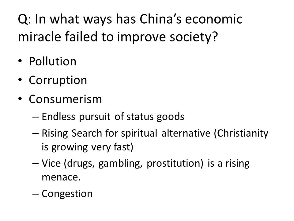 Q: In what ways has China's economic miracle failed to improve society? Pollution Corruption Consumerism – Endless pursuit of status goods – Rising Se