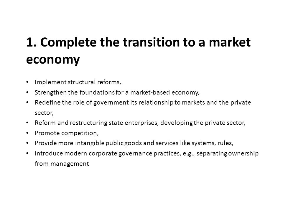 1. Complete the transition to a market economy Implement structural reforms, Strengthen the foundations for a market-based economy, Redefine the role
