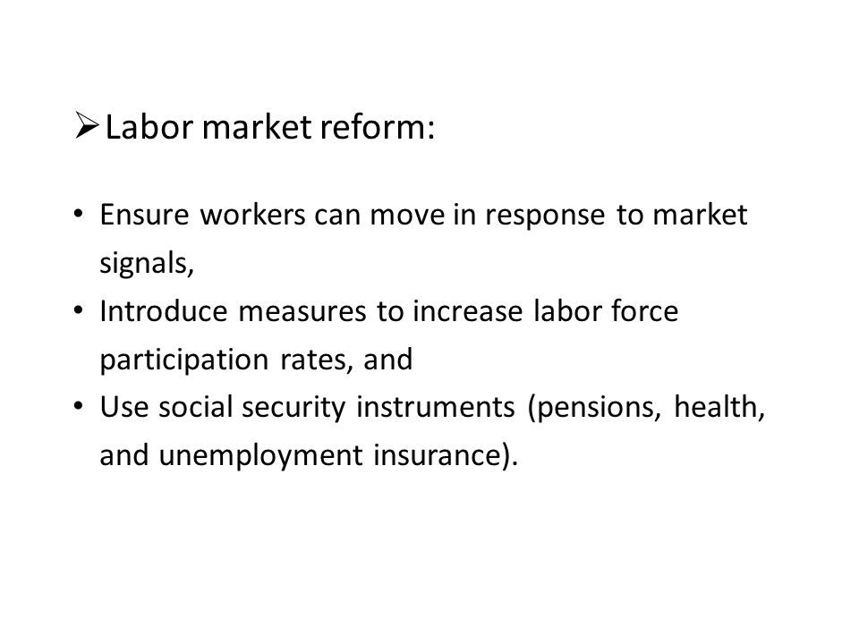  Labor market reform: Ensure workers can move in response to market signals, Introduce measures to increase labor force participation rates, and Use