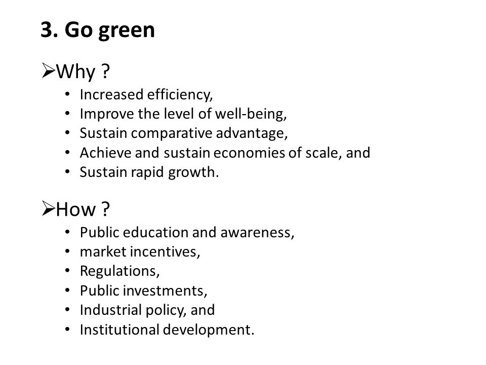 3. Go green  Why ? Increased efficiency, Improve the level of well-being, Sustain comparative advantage, Achieve and sustain economies of scale, and