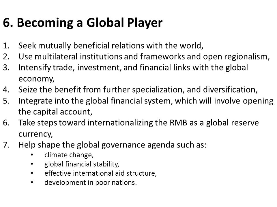 6. Becoming a Global Player 1.Seek mutually beneficial relations with the world, 2.Use multilateral institutions and frameworks and open regionalism,