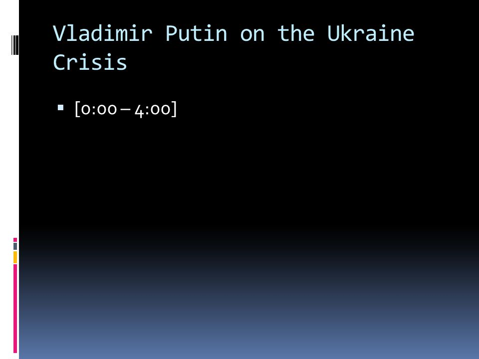 Vladimir Putin on the Ukraine Crisis  [0:00 – 4:00]