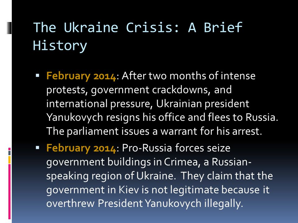 The Ukraine Crisis: A Brief History  February 2014: After two months of intense protests, government crackdowns, and international pressure, Ukrainian president Yanukovych resigns his office and flees to Russia.