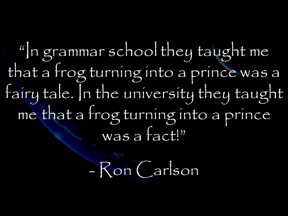 """In grammar school they taught me that a frog turning into a prince was a fairy tale. In the university they taught me that a frog turning into a prin"