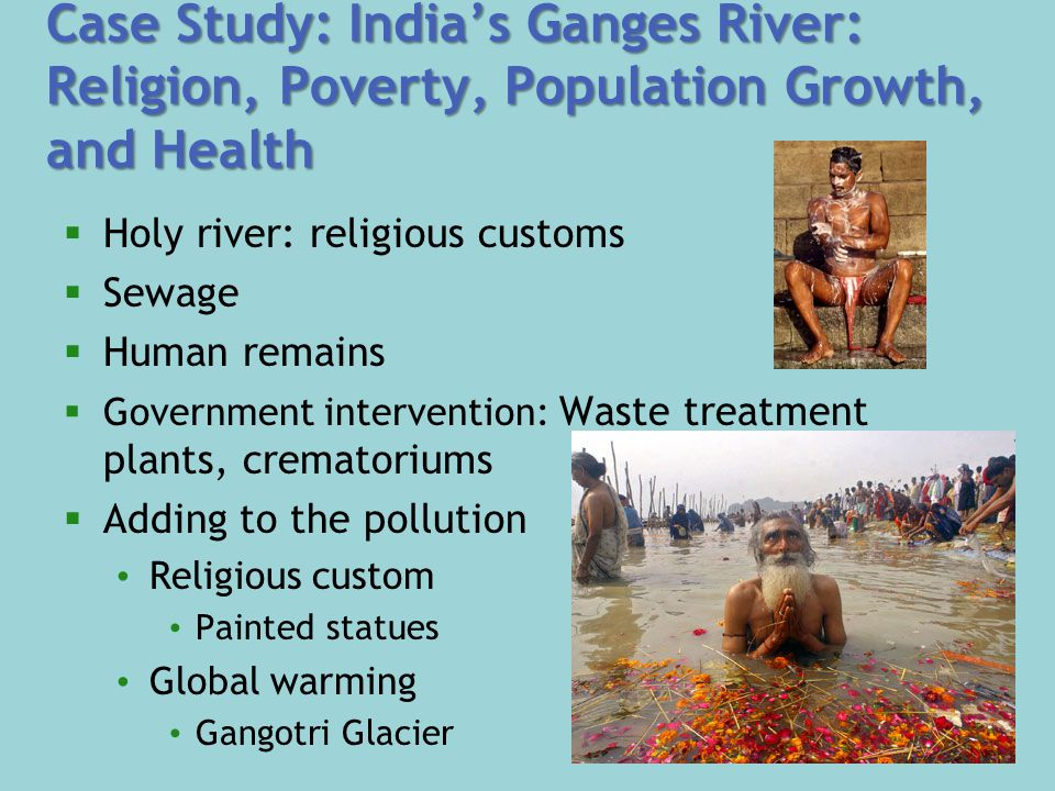 Case Study: India's Ganges River: Religion, Poverty, Population Growth, and Health  Holy river: religious customs  Sewage  Human remains  Government intervention: Waste treatment plants, crematoriums  Adding to the pollution Religious custom Painted statues Global warming Gangotri Glacier