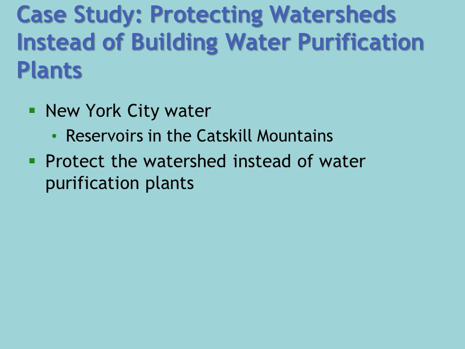 Case Study: Protecting Watersheds Instead of Building Water Purification Plants  New York City water Reservoirs in the Catskill Mountains  Protect the watershed instead of water purification plants