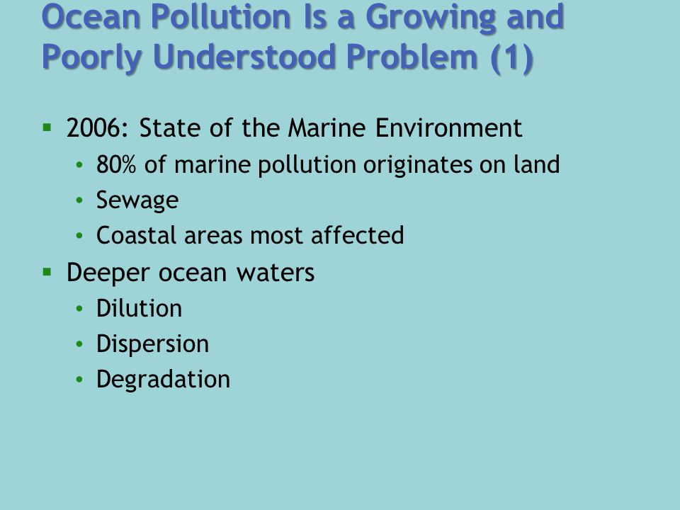 Ocean Pollution Is a Growing and Poorly Understood Problem (1)  2006: State of the Marine Environment 80% of marine pollution originates on land Sewage Coastal areas most affected  Deeper ocean waters Dilution Dispersion Degradation