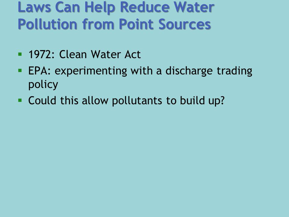 Laws Can Help Reduce Water Pollution from Point Sources  1972: Clean Water Act  EPA: experimenting with a discharge trading policy  Could this allow pollutants to build up?