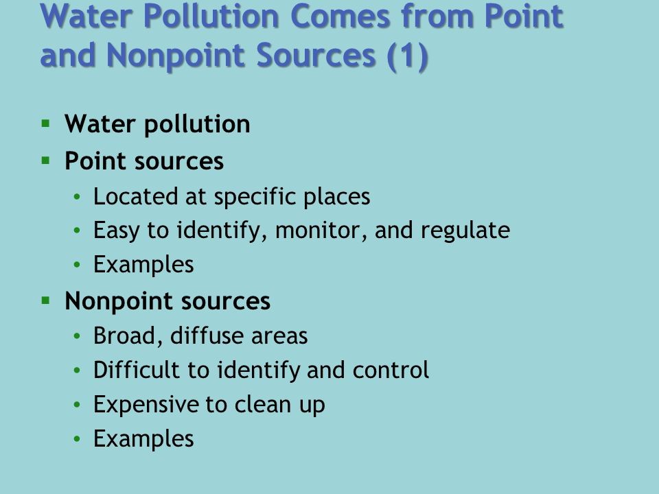 Water Pollution Comes from Point and Nonpoint Sources (1)  Water pollution  Point sources Located at specific places Easy to identify, monitor, and regulate Examples  Nonpoint sources Broad, diffuse areas Difficult to identify and control Expensive to clean up Examples
