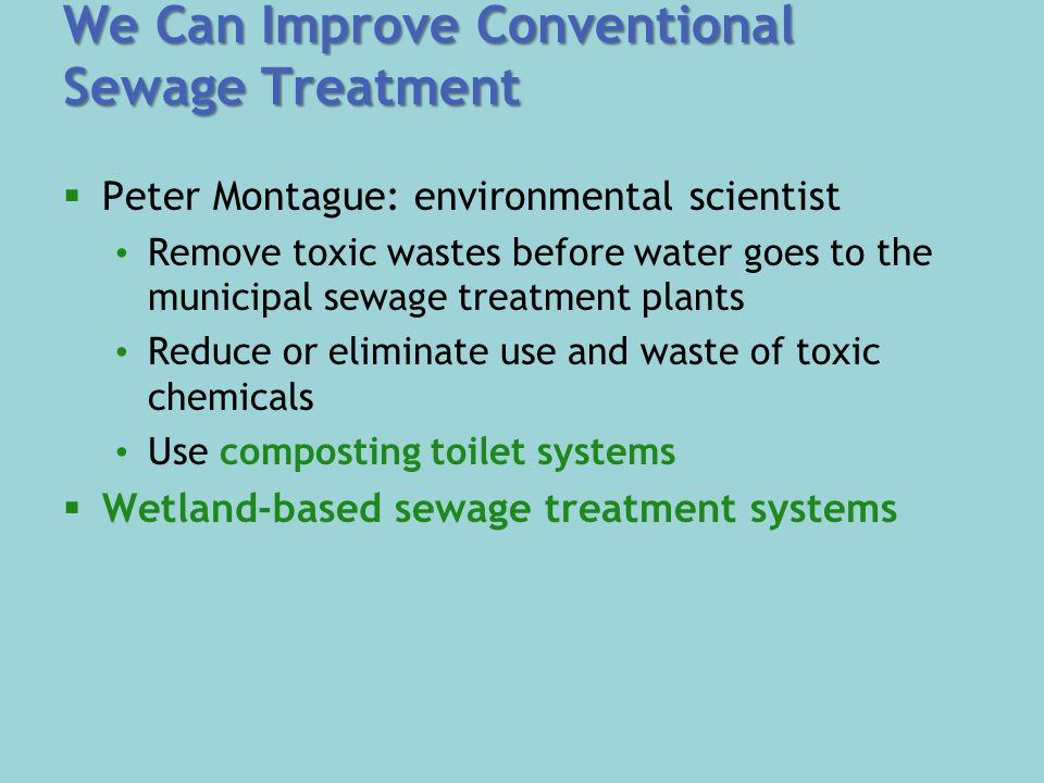 We Can Improve Conventional Sewage Treatment  Peter Montague: environmental scientist Remove toxic wastes before water goes to the municipal sewage treatment plants Reduce or eliminate use and waste of toxic chemicals Use composting toilet systems  Wetland-based sewage treatment systems