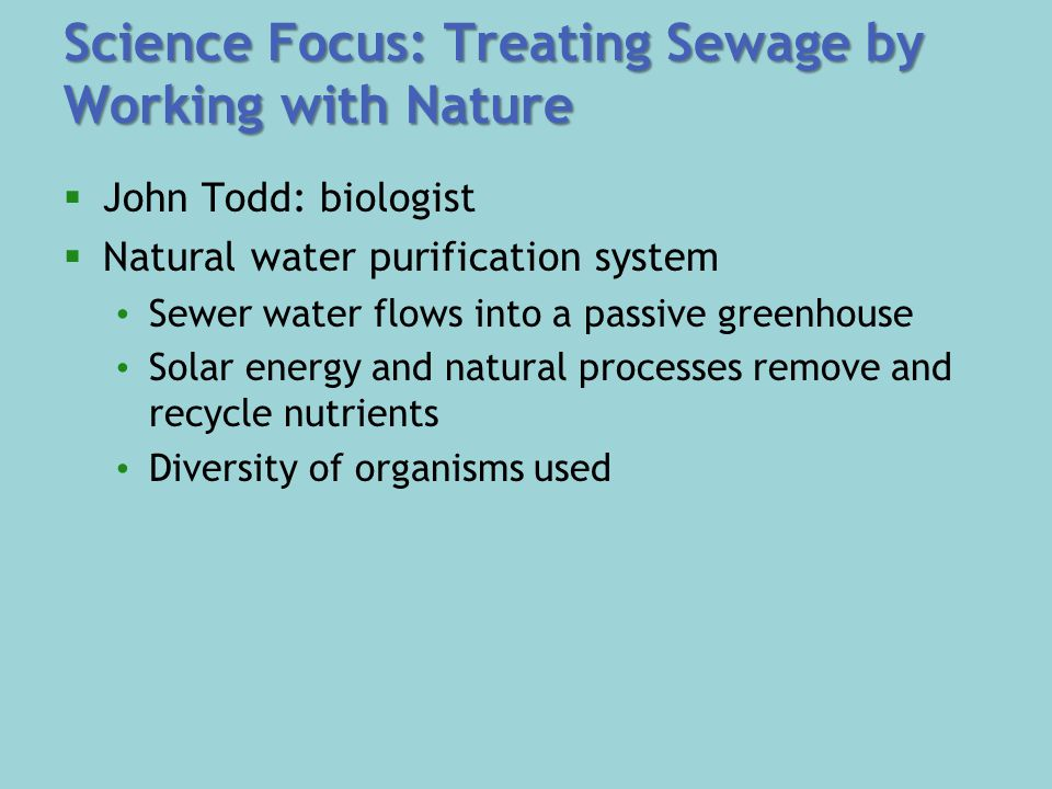 Science Focus: Treating Sewage by Working with Nature  John Todd: biologist  Natural water purification system Sewer water flows into a passive greenhouse Solar energy and natural processes remove and recycle nutrients Diversity of organisms used