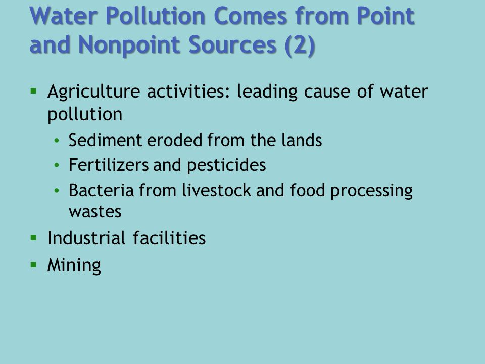 Water Pollution Comes from Point and Nonpoint Sources (2)  Agriculture activities: leading cause of water pollution Sediment eroded from the lands Fertilizers and pesticides Bacteria from livestock and food processing wastes  Industrial facilities  Mining