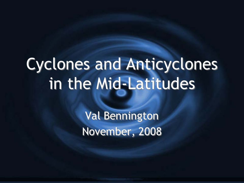 Cyclones and Anticyclones in the Mid-Latitudes Val Bennington November, 2008 Val Bennington November, 2008