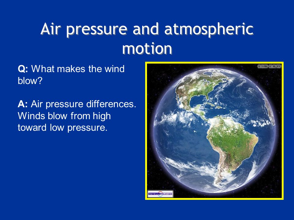 Air pressure and atmospheric motion Q: What makes the wind blow? A: Air pressure differences. Winds blow from high toward low pressure.