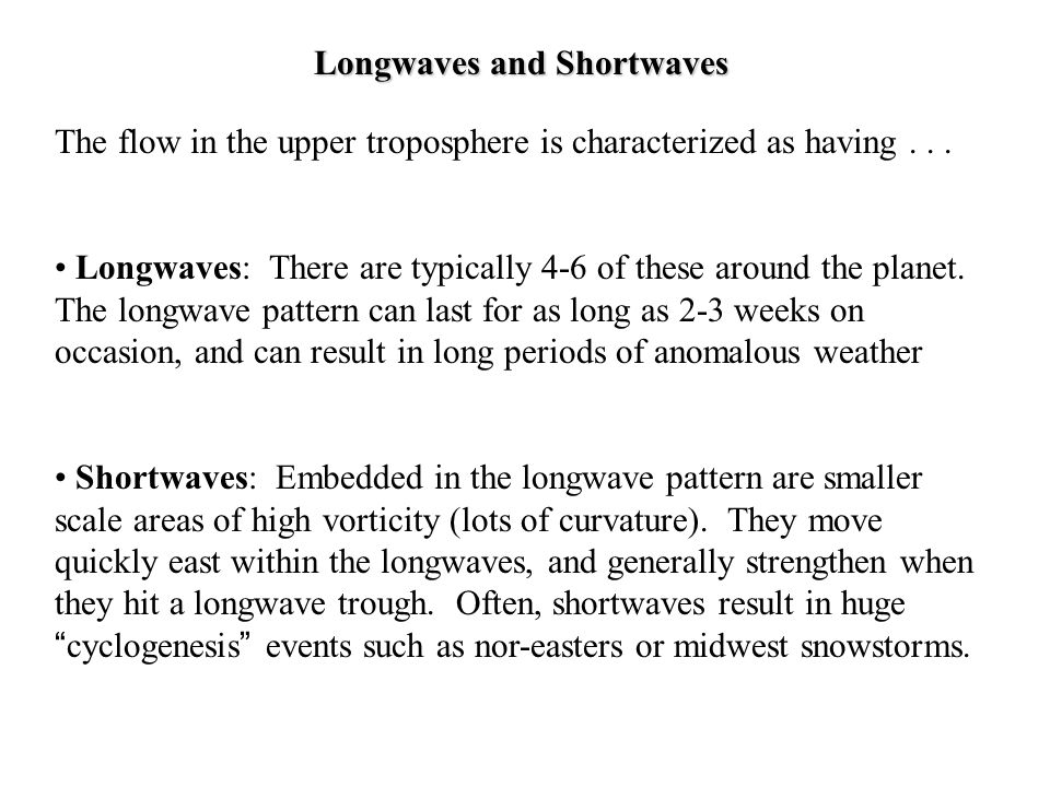 Longwaves and Shortwaves The flow in the upper troposphere is characterized as having... Longwaves: There are typically 4-6 of these around the planet