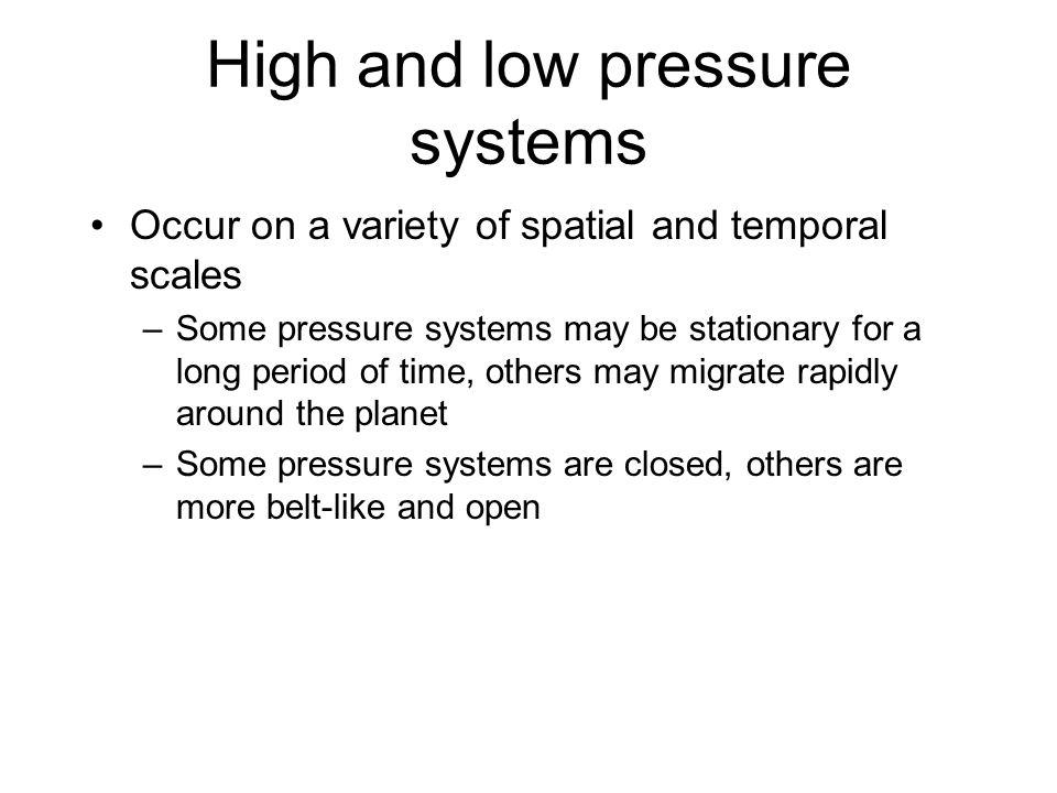 High and low pressure systems Occur on a variety of spatial and temporal scales –Some pressure systems may be stationary for a long period of time, ot