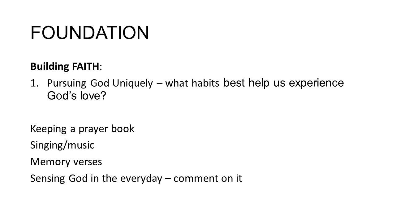 FOUNDATION Building FAITH: 1.Pursuing God Uniquely – what habits best help us experience God's love.