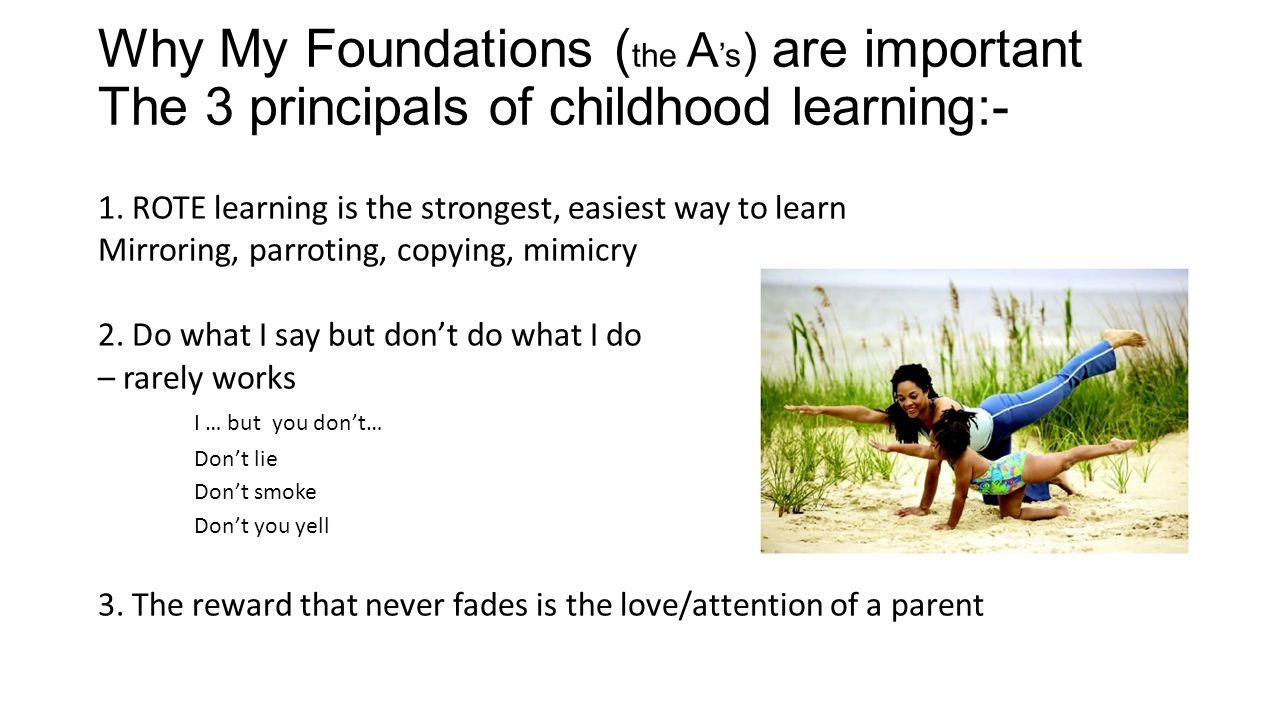 Why My Foundations ( the A 's ) are important The 3 principals of childhood learning:- 1.
