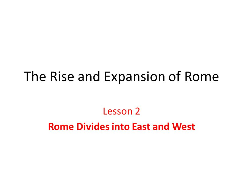 The Rise and Expansion of Rome Lesson 2 Rome Divides into East and West