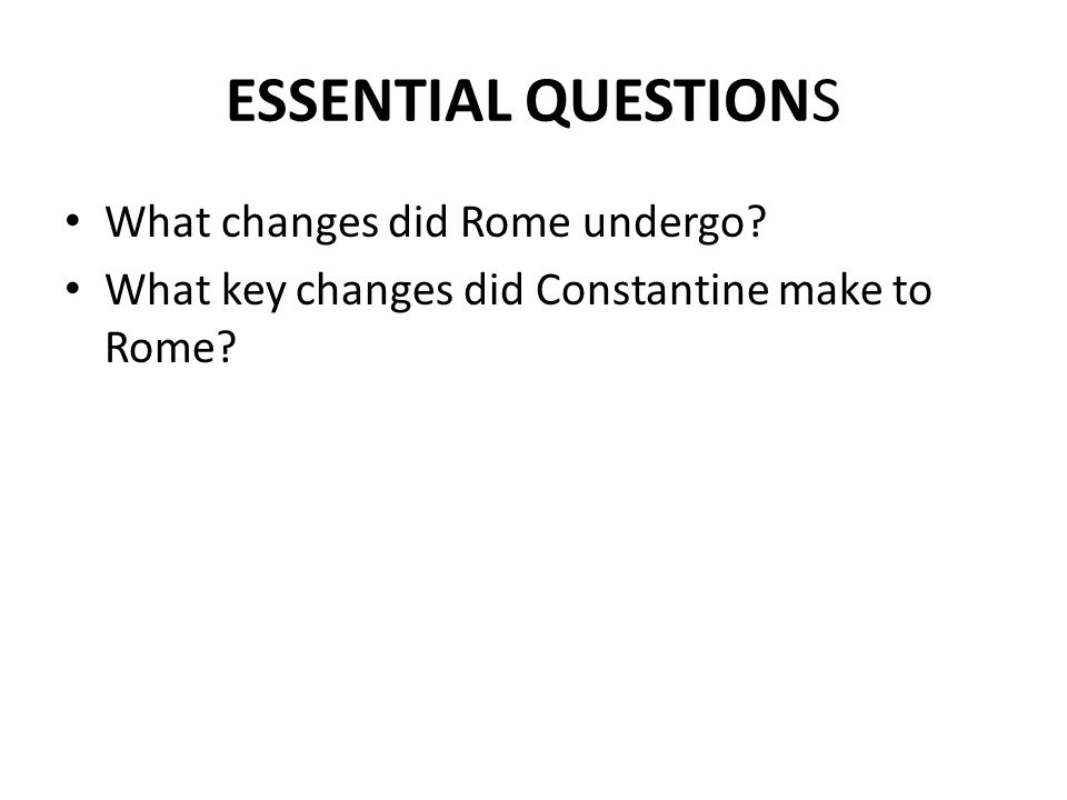 ESSENTIAL QUESTIONS What changes did Rome undergo? What key changes did Constantine make to Rome?