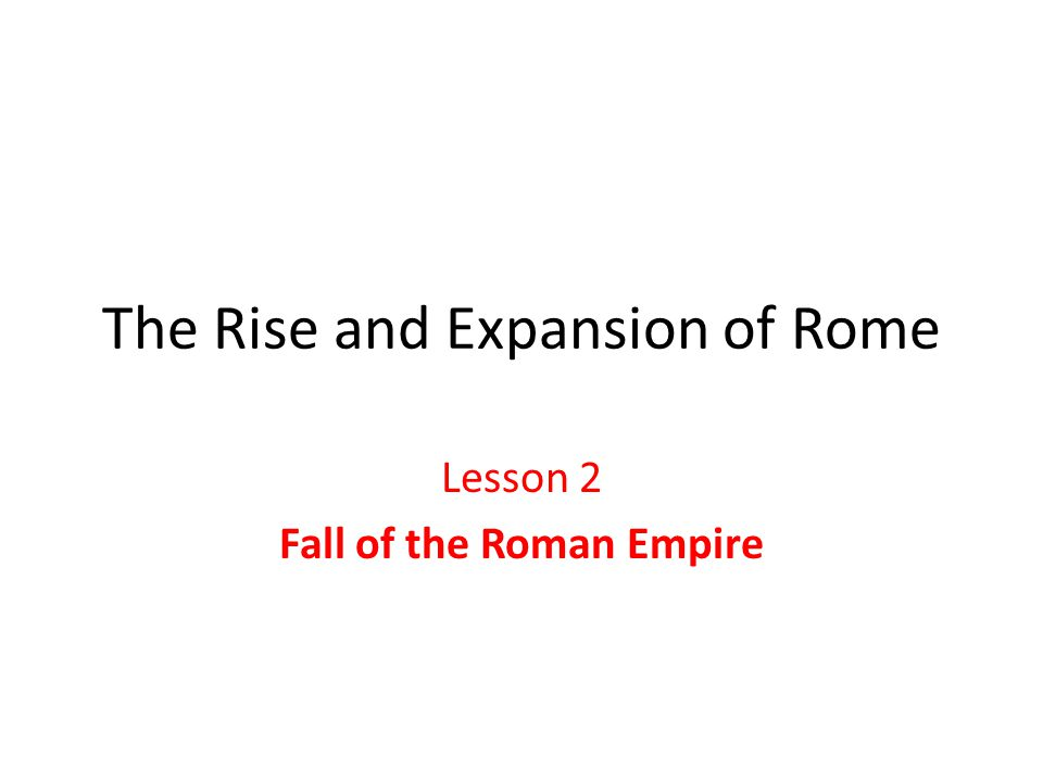The Rise and Expansion of Rome Lesson 2 Fall of the Roman Empire