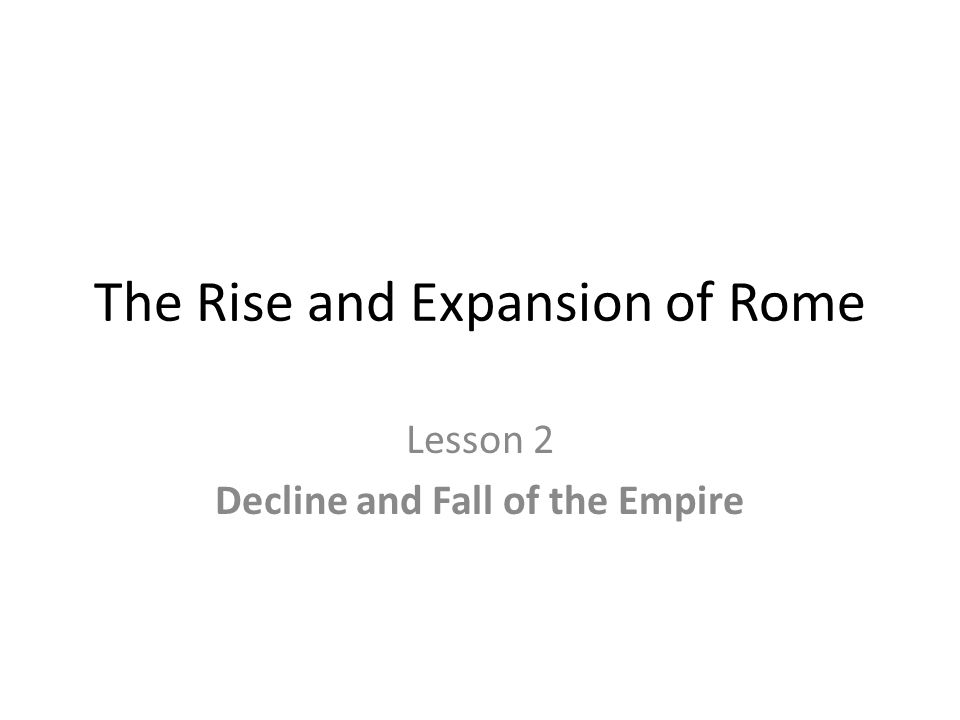 The Rise and Expansion of Rome Lesson 2 Decline and Fall of the Empire