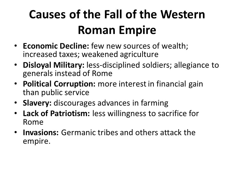 Causes of the Fall of the Western Roman Empire Economic Decline: few new sources of wealth; increased taxes; weakened agriculture Disloyal Military: less-disciplined soldiers; allegiance to generals instead of Rome Political Corruption: more interest in financial gain than public service Slavery: discourages advances in farming Lack of Patriotism: less willingness to sacrifice for Rome Invasions: Germanic tribes and others attack the empire.