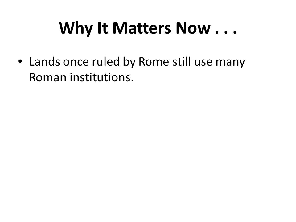 Why It Matters Now... Lands once ruled by Rome still use many Roman institutions.