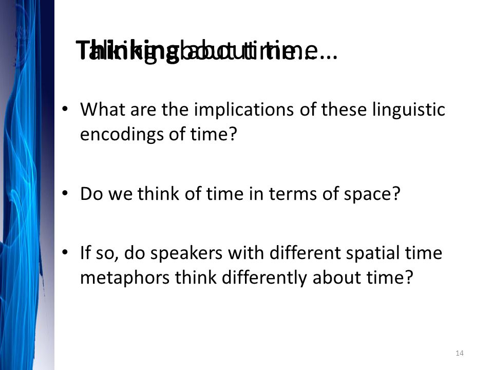 What are the implications of these linguistic encodings of time? Do we think of time in terms of space? If so, do speakers with different spatial time