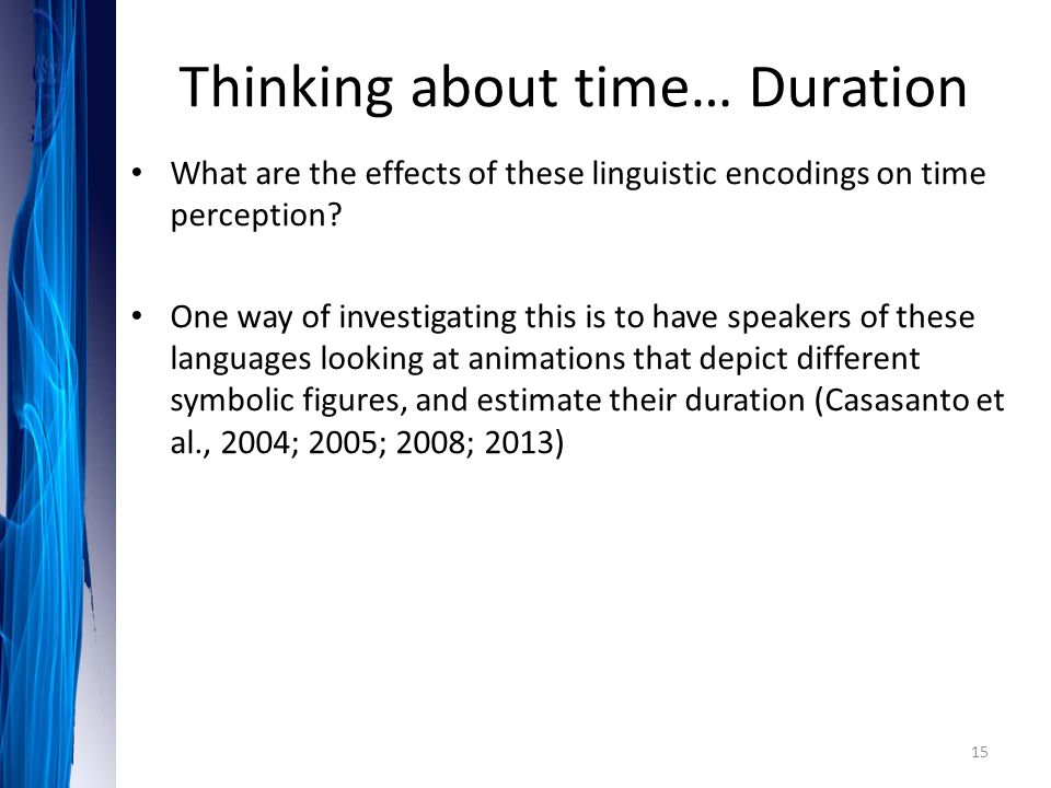 What are the effects of these linguistic encodings on time perception? One way of investigating this is to have speakers of these languages looking at