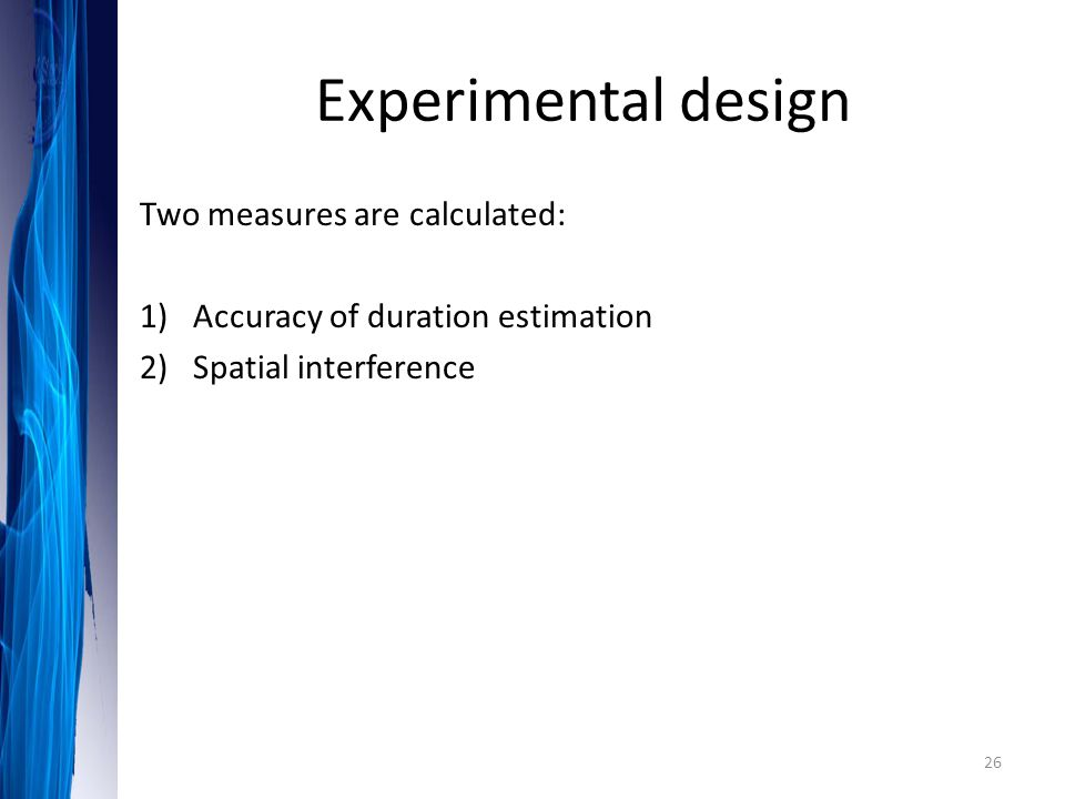 Experimental design Two measures are calculated: 1)Accuracy of duration estimation 2)Spatial interference 26