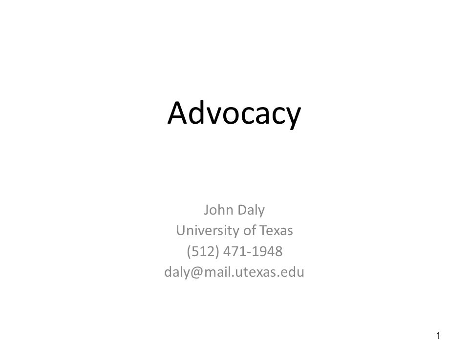 Advocacy John Daly University of Texas (512) 471-1948 daly@mail.utexas.edu 1