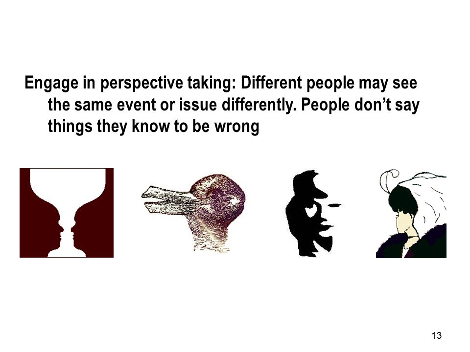 13 Engage in perspective taking: Different people may see the same event or issue differently.