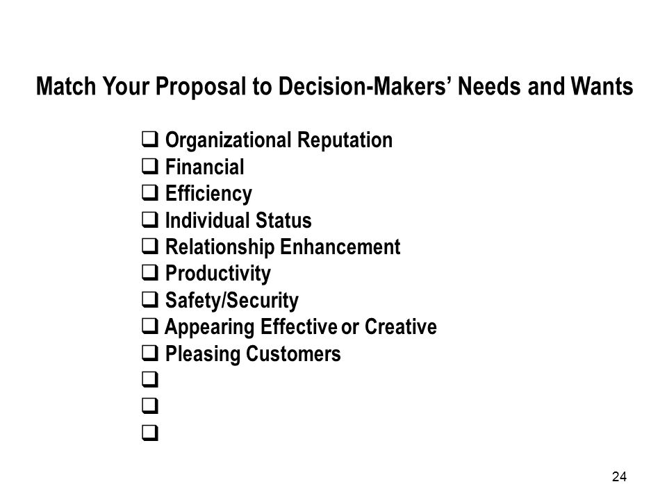 24 Match Your Proposal to Decision-Makers' Needs and Wants  Organizational Reputation  Financial  Efficiency  Individual Status  Relationship Enhancement  Productivity  Safety/Security  Appearing Effective or Creative  Pleasing Customers 