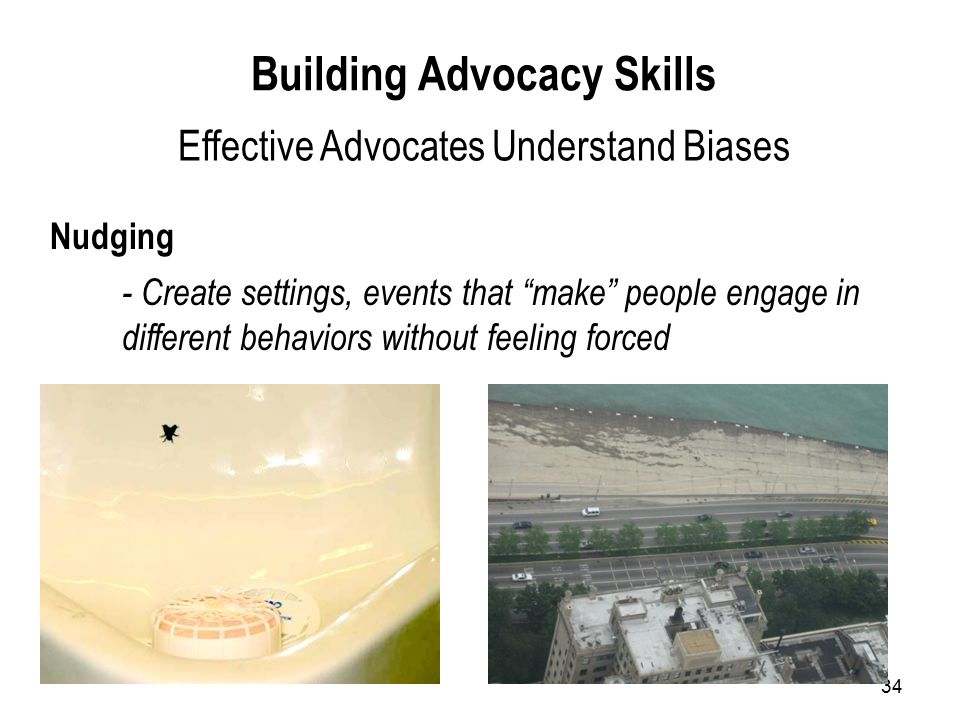 34 Nudging Building Advocacy Skills Effective Advocates Understand Biases - Create settings, events that make people engage in different behaviors without feeling forced