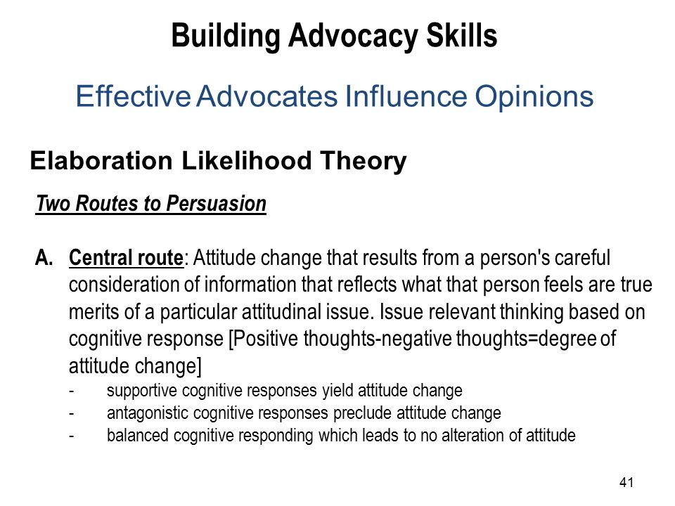 41 Elaboration Likelihood Theory Building Advocacy Skills Effective Advocates Influence Opinions Two Routes to Persuasion A.Central route : Attitude change that results from a person s careful consideration of information that reflects what that person feels are true merits of a particular attitudinal issue.