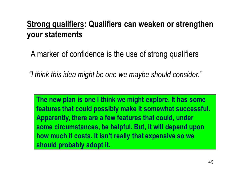 49 Strong qualifiers: Qualifiers can weaken or strengthen your statements A marker of confidence is the use of strong qualifiers I think this idea might be one we maybe should consider. The new plan is one I think we might explore.