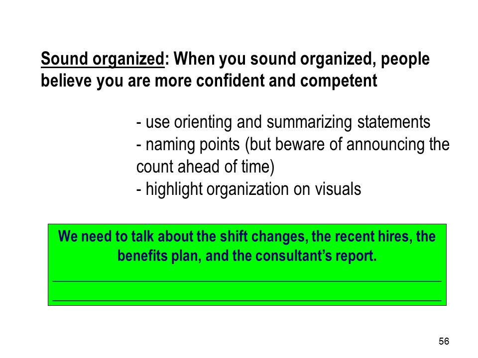 56 Sound organized: When you sound organized, people believe you are more confident and competent - use orienting and summarizing statements - naming points (but beware of announcing the count ahead of time) - highlight organization on visuals We need to talk about the shift changes, the recent hires, the benefits plan, and the consultant's report._____________________________________________________