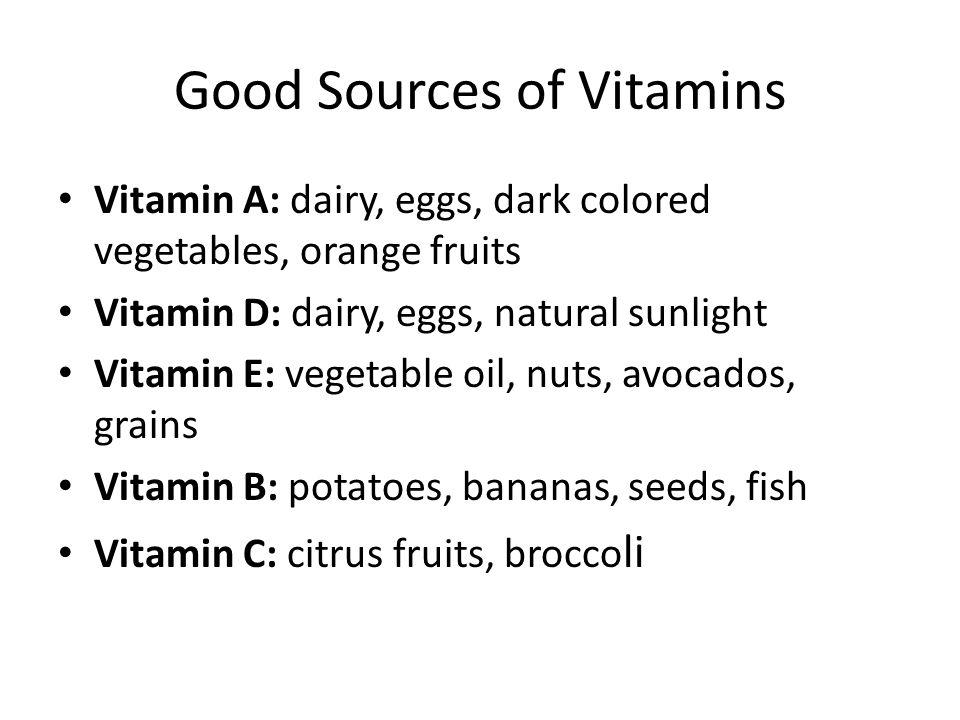 Good Sources of Vitamins Vitamin A: dairy, eggs, dark colored vegetables, orange fruits Vitamin D: dairy, eggs, natural sunlight Vitamin E: vegetable oil, nuts, avocados, grains Vitamin B: potatoes, bananas, seeds, fish Vitamin C: citrus fruits, brocco li
