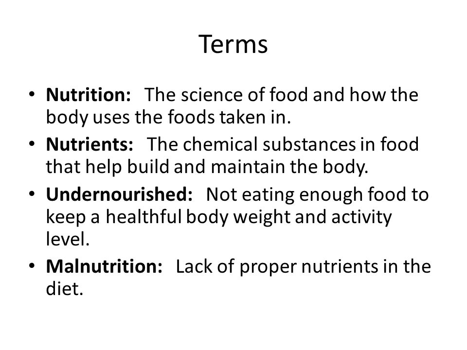 Terms Nutrition: The science of food and how the body uses the foods taken in.