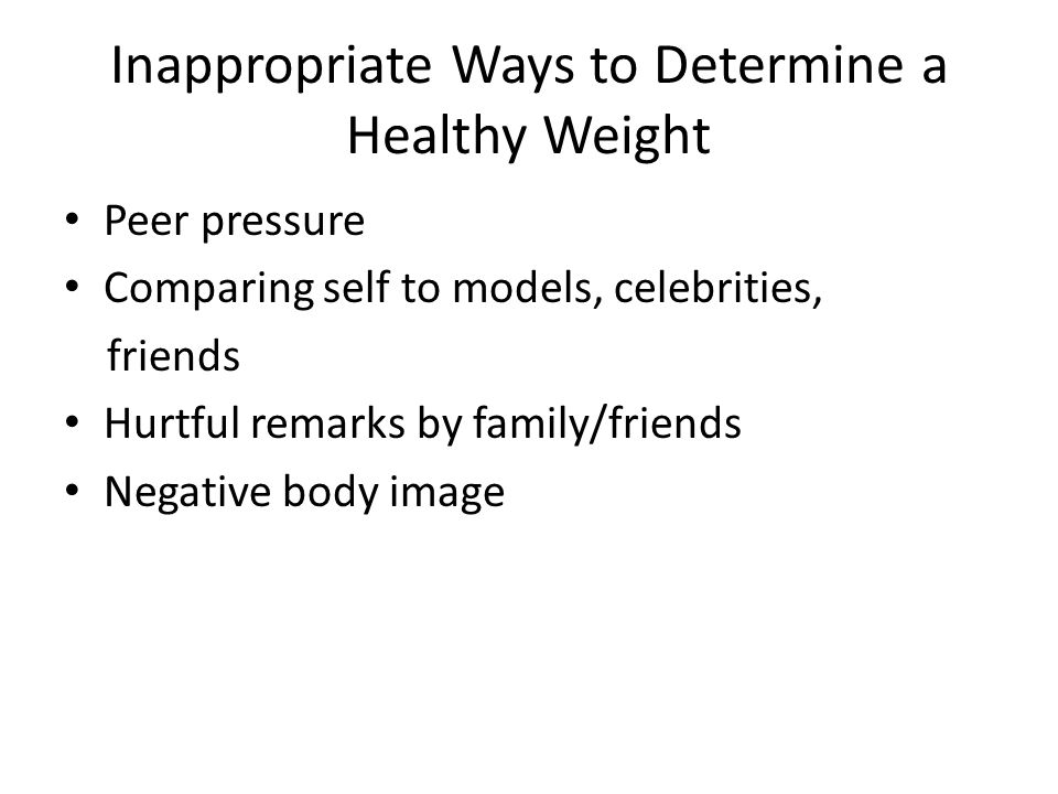 Inappropriate Ways to Determine a Healthy Weight Peer pressure Comparing self to models, celebrities, friends Hurtful remarks by family/friends Negative body image
