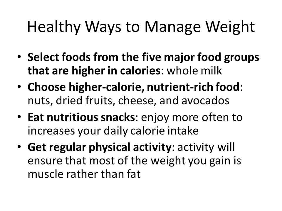 Healthy Ways to Manage Weight Select foods from the five major food groups that are higher in calories: whole milk Choose higher-calorie, nutrient-rich food: nuts, dried fruits, cheese, and avocados Eat nutritious snacks: enjoy more often to increases your daily calorie intake Get regular physical activity: activity will ensure that most of the weight you gain is muscle rather than fat