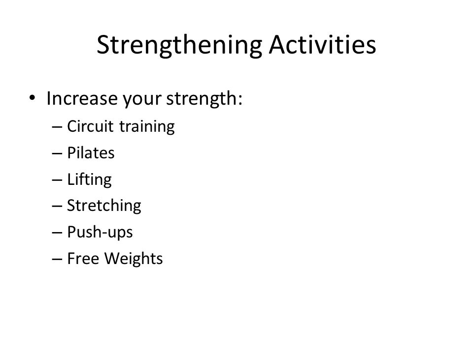 Strengthening Activities Increase your strength: – Circuit training – Pilates – Lifting – Stretching – Push-ups – Free Weights