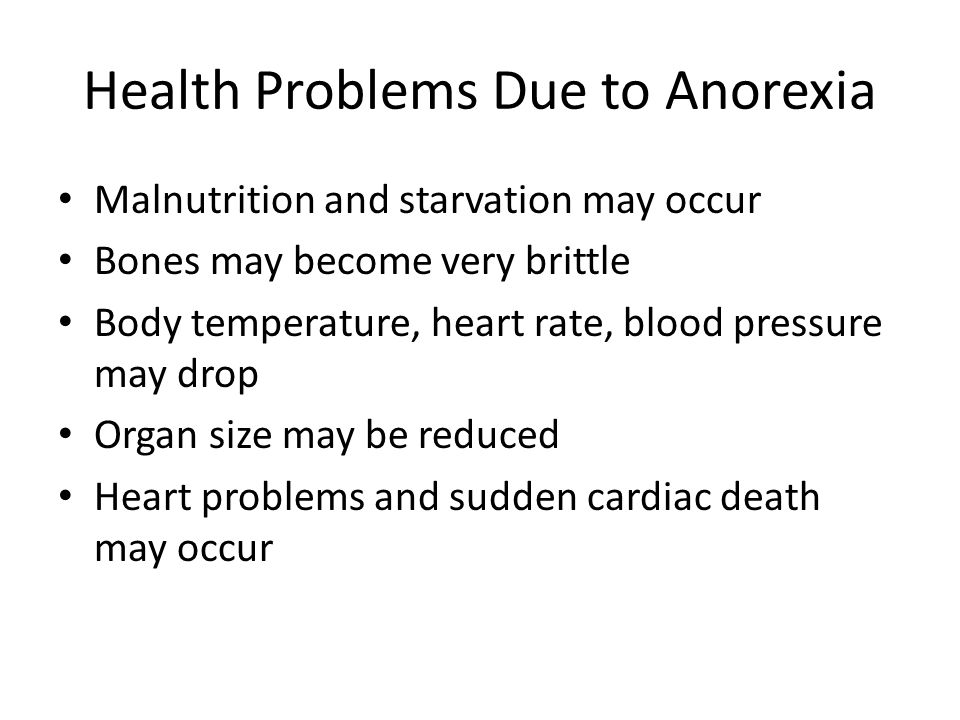 Health Problems Due to Anorexia Malnutrition and starvation may occur Bones may become very brittle Body temperature, heart rate, blood pressure may drop Organ size may be reduced Heart problems and sudden cardiac death may occur