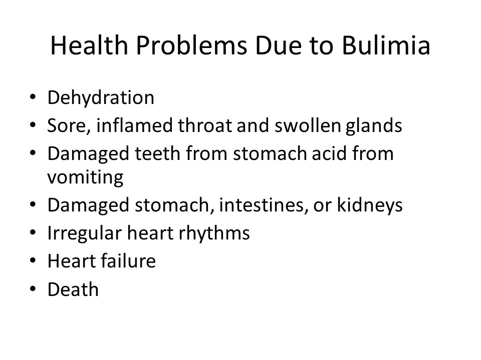 Health Problems Due to Bulimia Dehydration Sore, inflamed throat and swollen glands Damaged teeth from stomach acid from vomiting Damaged stomach, intestines, or kidneys Irregular heart rhythms Heart failure Death