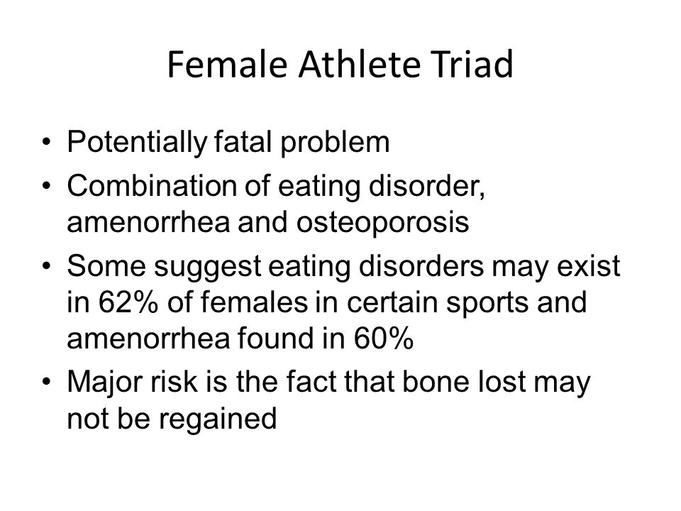 Female Athlete Triad Potentially fatal problem Combination of eating disorder, amenorrhea and osteoporosis Some suggest eating disorders may exist in 62% of females in certain sports and amenorrhea found in 60% Major risk is the fact that bone lost may not be regained