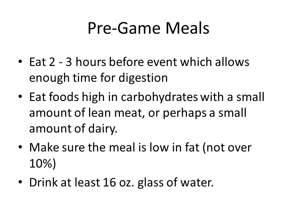 Pre-Game Meals Eat 2 - 3 hours before event which allows enough time for digestion Eat foods high in carbohydrates with a small amount of lean meat, or perhaps a small amount of dairy.