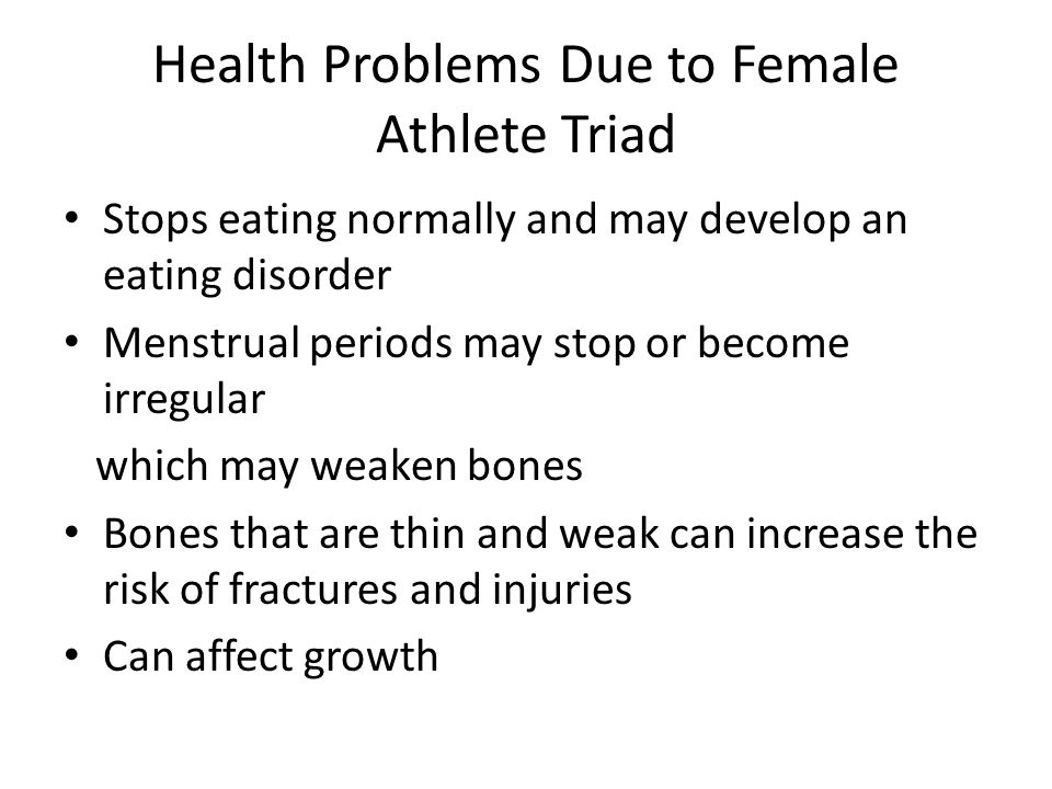 Health Problems Due to Female Athlete Triad Stops eating normally and may develop an eating disorder Menstrual periods may stop or become irregular which may weaken bones Bones that are thin and weak can increase the risk of fractures and injuries Can affect growth